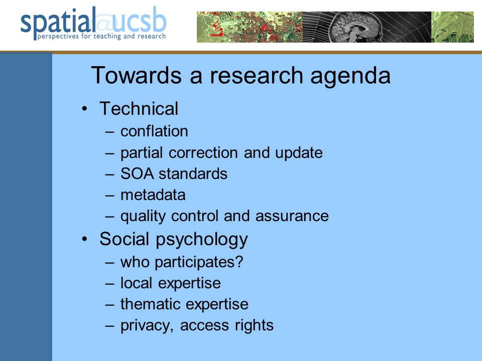 Towards a research agenda Technical –conflation –partial correction and update –SOA standards –metadata –quality control and assurance Social psychology –who participates.