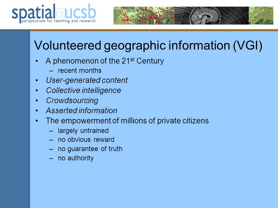 Volunteered geographic information (VGI) A phenomenon of the 21 st Century –recent months User-generated content Collective intelligence Crowdsourcing Asserted information The empowerment of millions of private citizens –largely untrained –no obvious reward –no guarantee of truth –no authority