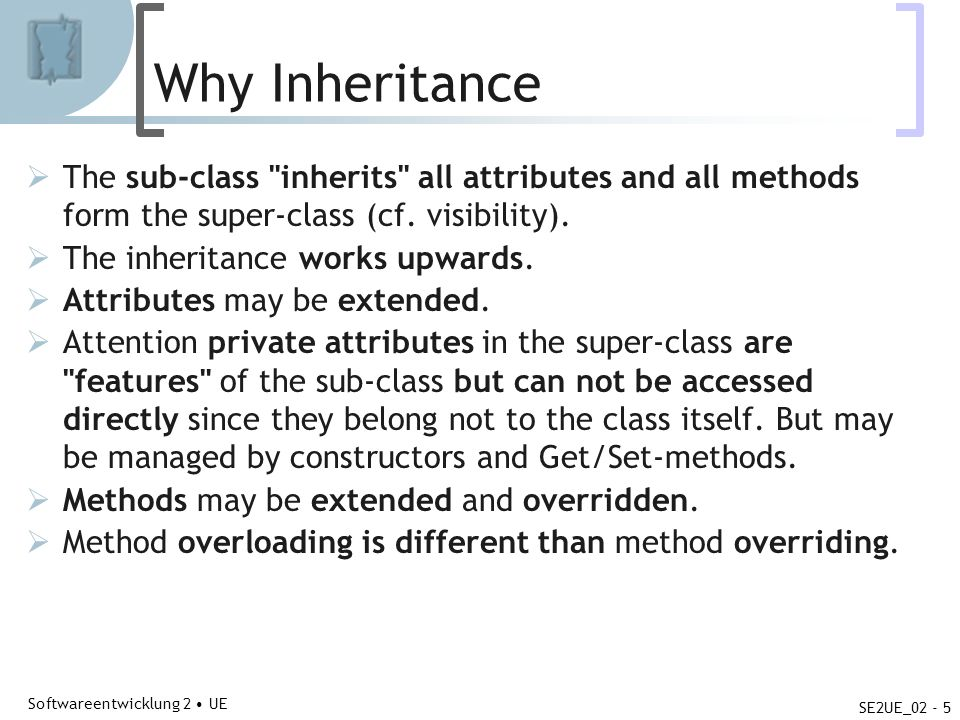 Abteilung für Telekooperation Softwareentwicklung 2 UE SE2UE_02 - 5 Why Inheritance The sub-class inherits all attributes and all methods form the super-class (cf.