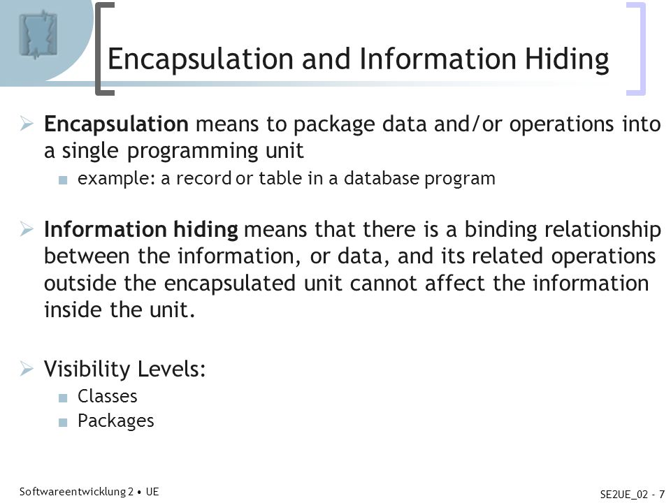 Abteilung für Telekooperation Softwareentwicklung 2 UE SE2UE_02 - 7 Encapsulation and Information Hiding Encapsulation means to package data and/or op