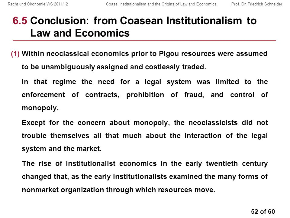 52 of 60 Recht und Ökonomie WS 2011/12 Coase, Institutionalism and the Origins of Law and Economics Prof. Dr. Friedrich Schneider 6.5 Conclusion: from