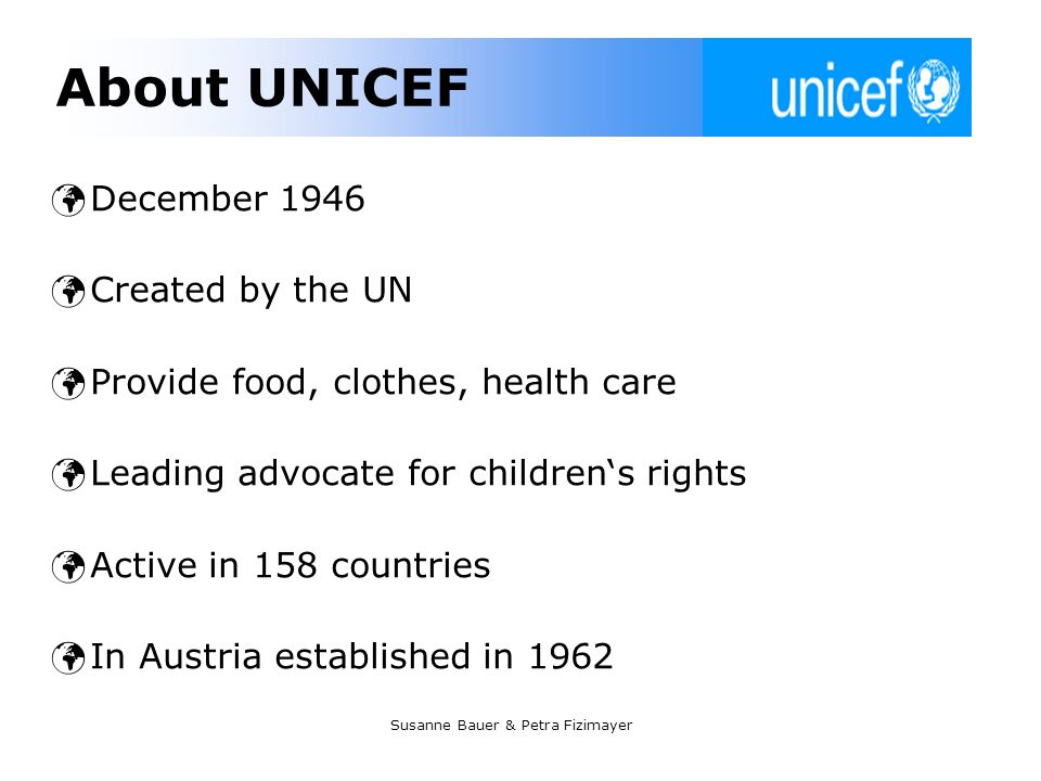 Susanne Bauer & Petra Fizimayer About UNICEF December 1946 Created by the UN Provide food, clothes, health care Leading advocate for childrens rights