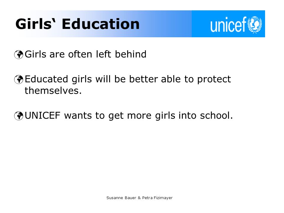 Susanne Bauer & Petra Fizimayer Girls Education Girls are often left behind Educated girls will be better able to protect themselves. UNICEF wants to