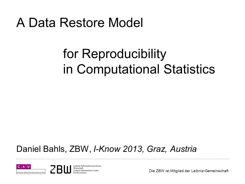 Die ZBW ist Mitglied der Leibniz-Gemeinschaft A Data Restore Model for Reproducibility in Computational Statistics Daniel Bahls, ZBW, I-Know 2013, Graz, Austria