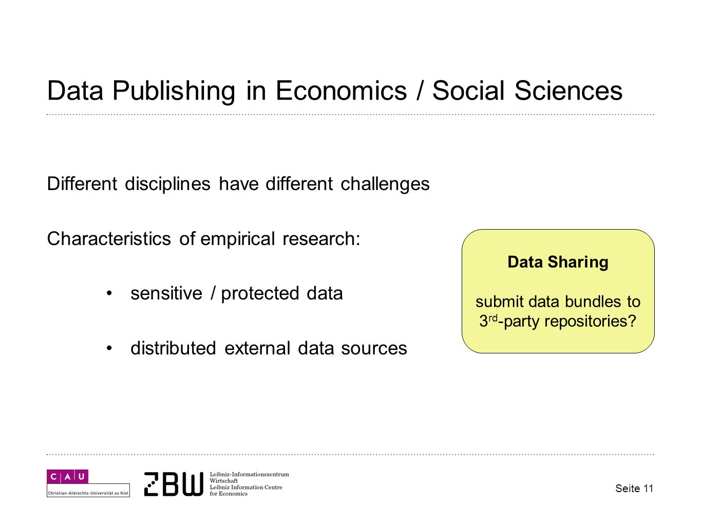 Data Publishing in Economics / Social Sciences Different disciplines have different challenges Characteristics of empirical research: sensitive / protected data distributed external data sources Seite 11 Data Sharing submit data bundles to 3 rd -party repositories