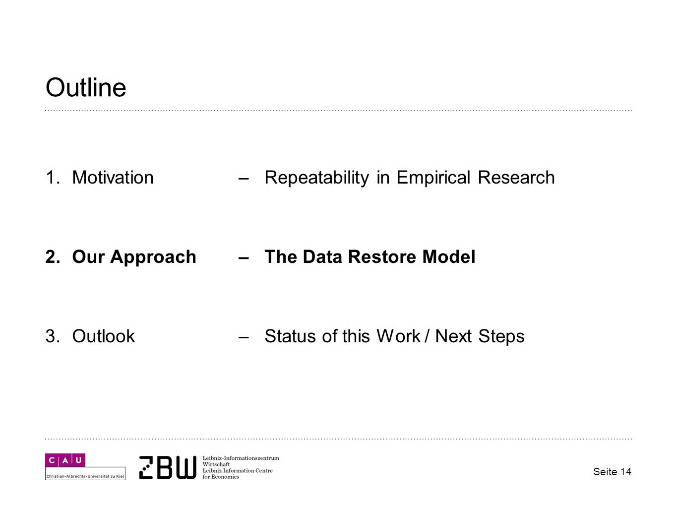 Outline 1.Motivation – Repeatability in Empirical Research 2.Our Approach– The Data Restore Model 3.Outlook– Status of this Work / Next Steps Seite 14