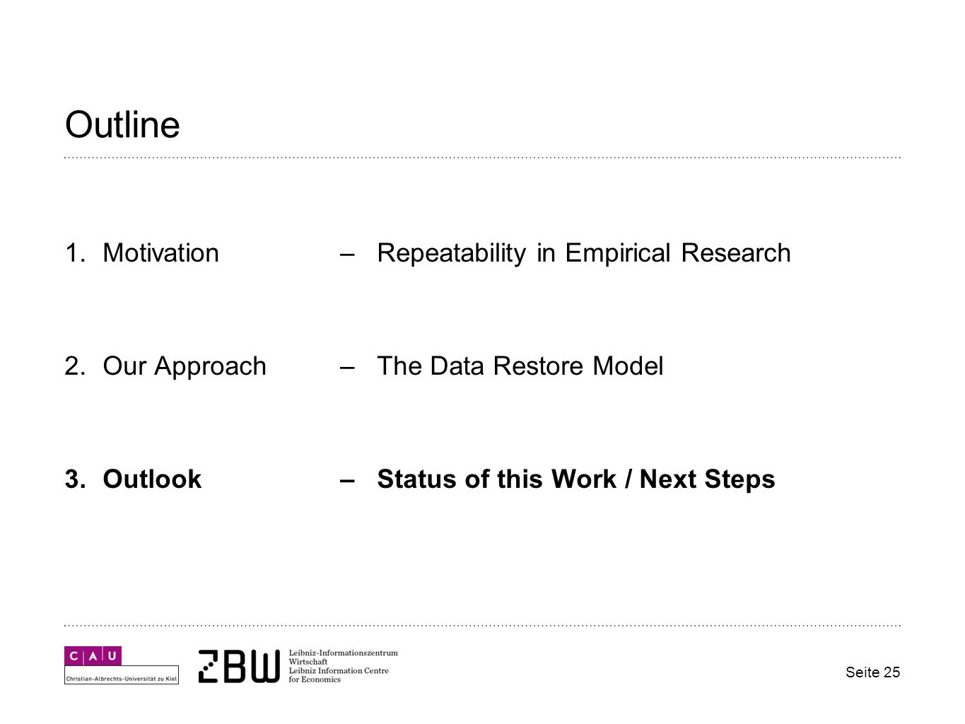 Outline 1.Motivation – Repeatability in Empirical Research 2.Our Approach– The Data Restore Model 3.Outlook– Status of this Work / Next Steps Seite 25