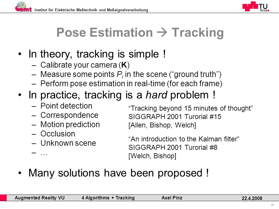 Institut für Elektrische Meßtechnik und Meßsignalverarbeitung Professor Horst Cerjak, 19.12.2005 16 22.4.2008 Augmented Reality VU 4 Algorithms + Tracking Axel Pinz Pose Estimation Tracking In theory, tracking is simple .