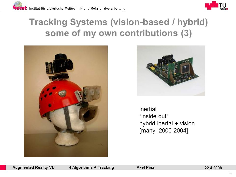 Institut für Elektrische Meßtechnik und Meßsignalverarbeitung Professor Horst Cerjak, 19.12.2005 19 22.4.2008 Augmented Reality VU 4 Algorithms + Tracking Axel Pinz Tracking Systems (vision-based / hybrid) some of my own contributions (3) inertial inside out hybrid inertal + vision [many 2000-2004]