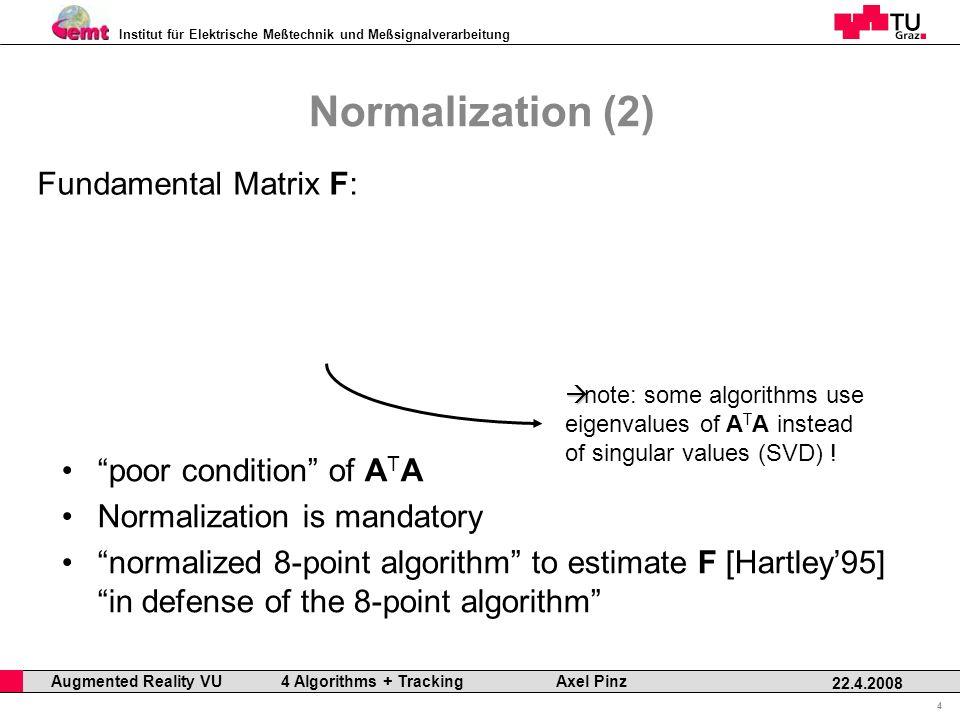 Institut für Elektrische Meßtechnik und Meßsignalverarbeitung Professor Horst Cerjak, 19.12.2005 4 22.4.2008 Augmented Reality VU 4 Algorithms + Tracking Axel Pinz Normalization (2) Fundamental Matrix F: poor condition of A T A Normalization is mandatory normalized 8-point algorithm to estimate F [Hartley95] in defense of the 8-point algorithm note: some algorithms use eigenvalues of A T A instead of singular values (SVD) !