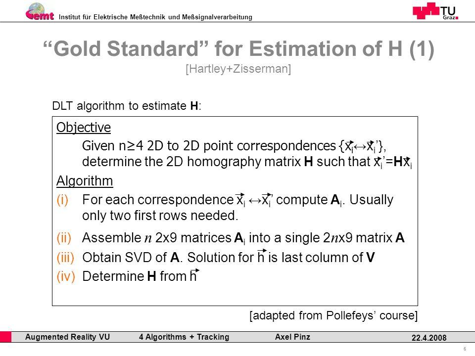 Institut für Elektrische Meßtechnik und Meßsignalverarbeitung Professor Horst Cerjak, 19.12.2005 6 22.4.2008 Augmented Reality VU 4 Algorithms + Tracking Axel Pinz Gold Standard for Estimation of H (1) [Hartley+Zisserman] Objective Given n4 2D to 2D point correspondences {x i x i }, determine the 2D homography matrix H such that x i =Hx i Algorithm (i) (i)For each correspondence x i x i compute A i.
