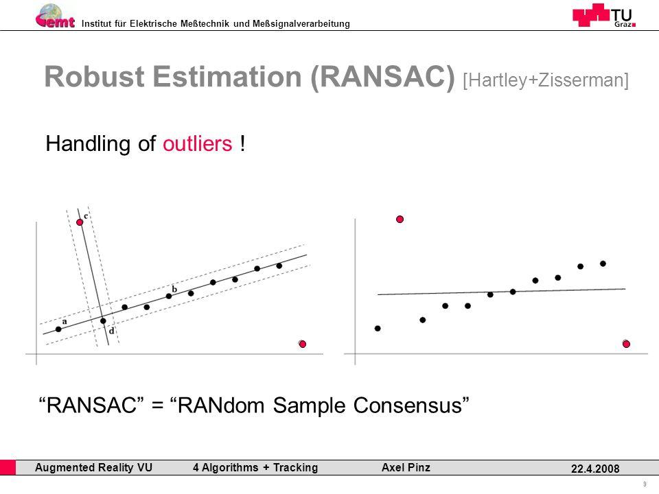Institut für Elektrische Meßtechnik und Meßsignalverarbeitung Professor Horst Cerjak, 19.12.2005 9 22.4.2008 Augmented Reality VU 4 Algorithms + Tracking Axel Pinz Robust Estimation (RANSAC) [Hartley+Zisserman] Handling of outliers .