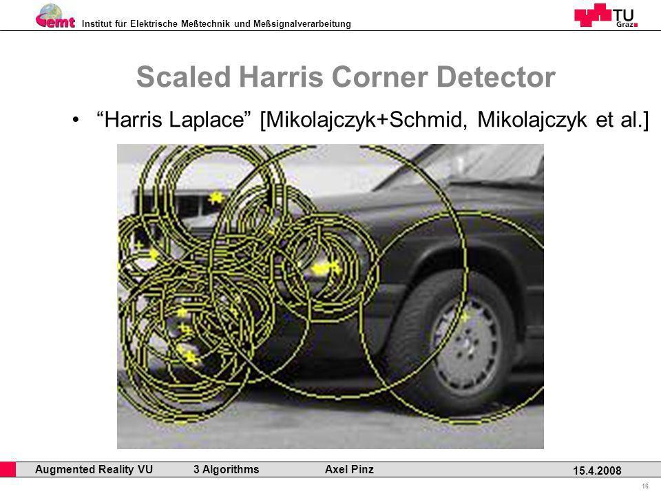 Institut für Elektrische Meßtechnik und Meßsignalverarbeitung Professor Horst Cerjak, 19.12.2005 16 15.4.2008 Augmented Reality VU 3 Algorithms Axel Pinz Scaled Harris Corner Detector Harris Laplace [Mikolajczyk+Schmid, Mikolajczyk et al.]