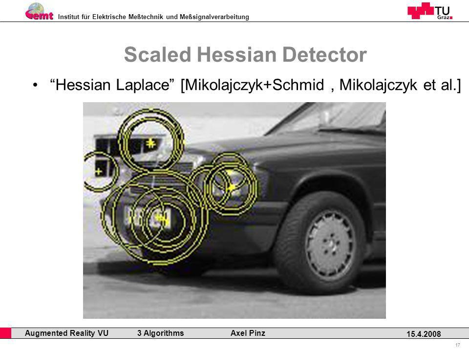 Institut für Elektrische Meßtechnik und Meßsignalverarbeitung Professor Horst Cerjak, 19.12.2005 17 15.4.2008 Augmented Reality VU 3 Algorithms Axel Pinz Scaled Hessian Detector Hessian Laplace [Mikolajczyk+Schmid, Mikolajczyk et al.]