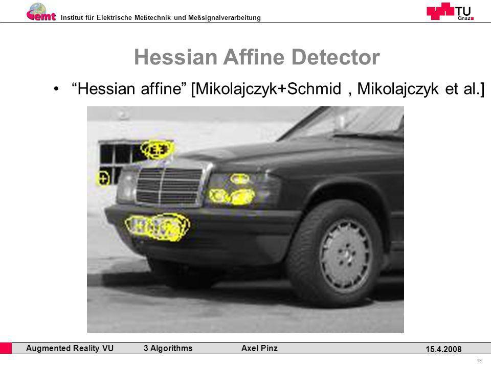Institut für Elektrische Meßtechnik und Meßsignalverarbeitung Professor Horst Cerjak, 19.12.2005 19 15.4.2008 Augmented Reality VU 3 Algorithms Axel Pinz Hessian Affine Detector Hessian affine [Mikolajczyk+Schmid, Mikolajczyk et al.]