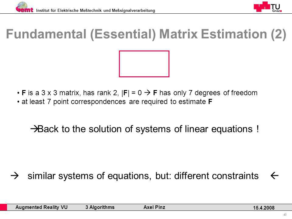 Institut für Elektrische Meßtechnik und Meßsignalverarbeitung Professor Horst Cerjak, 19.12.2005 40 15.4.2008 Augmented Reality VU 3 Algorithms Axel Pinz Fundamental (Essential) Matrix Estimation (2) F is a 3 x 3 matrix, has rank 2, |F| = 0 F has only 7 degrees of freedom at least 7 point correspondences are required to estimate F Back to the solution of systems of linear equations .