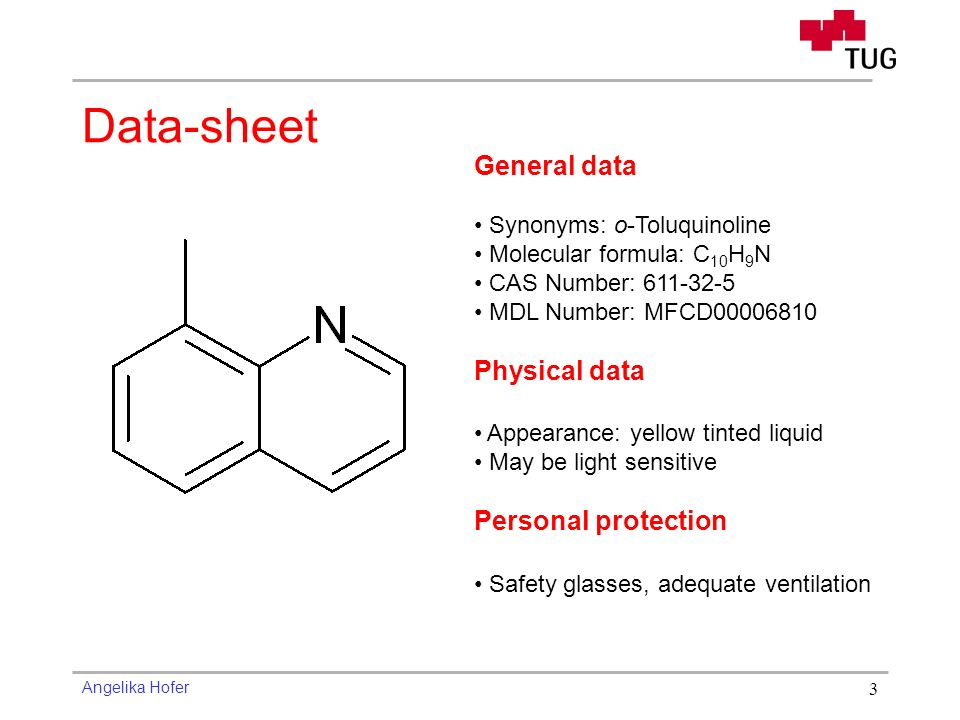 Angelika Hofer 3 General data Synonyms: o-Toluquinoline Molecular formula: C 10 H 9 N CAS Number: 611-32-5 MDL Number: MFCD00006810 Physical data Appearance: yellow tinted liquid May be light sensitive Personal protection Safety glasses, adequate ventilation Data-sheet
