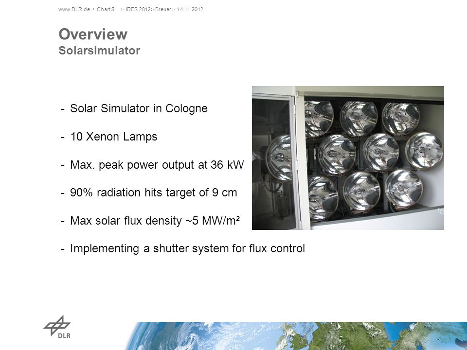 www.DLR.de Chart 5 Overview Solarsimulator -Solar Simulator in Cologne -10 Xenon Lamps -Max. peak power output at 36 kW -90% radiation hits target of