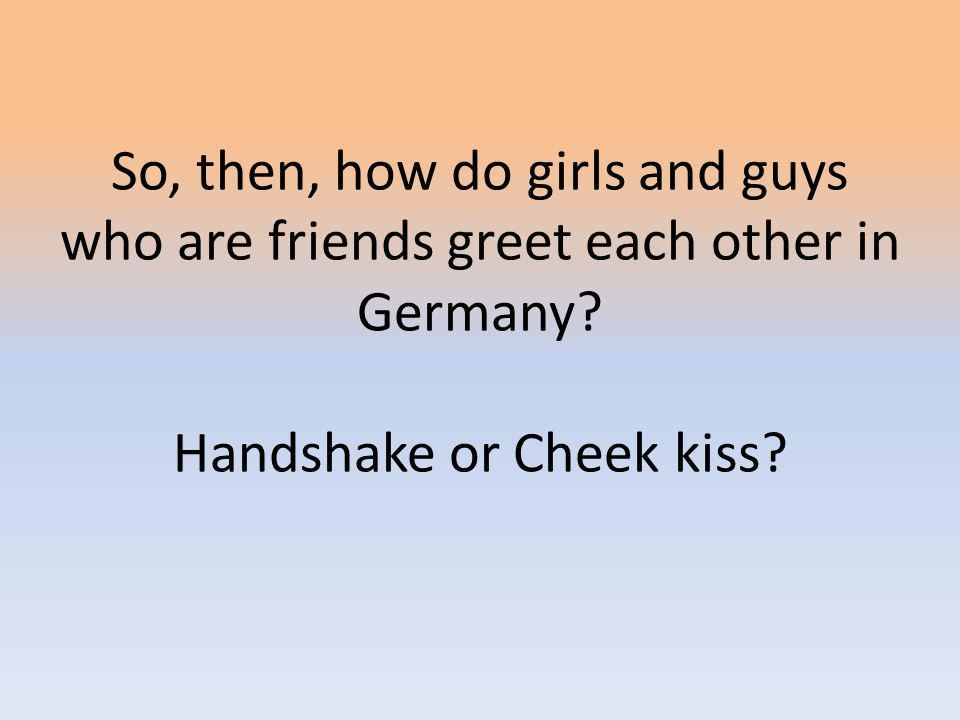 So, then, how do girls and guys who are friends greet each other in Germany.