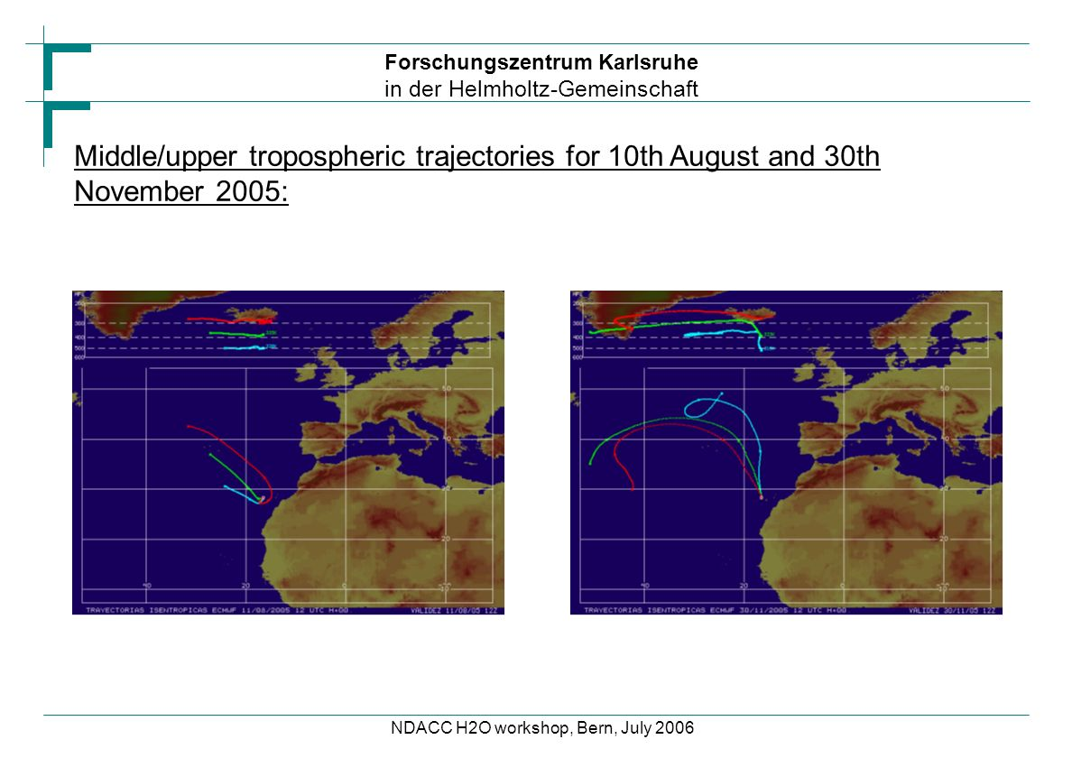 Forschungszentrum Karlsruhe in der Helmholtz-Gemeinschaft NDACC H2O workshop, Bern, July 2006 Middle/upper tropospheric trajectories for 10th August and 30th November 2005: