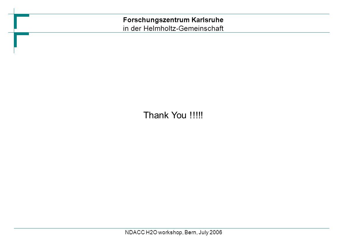 Forschungszentrum Karlsruhe in der Helmholtz-Gemeinschaft NDACC H2O workshop, Bern, July 2006 Thank You !!!!!
