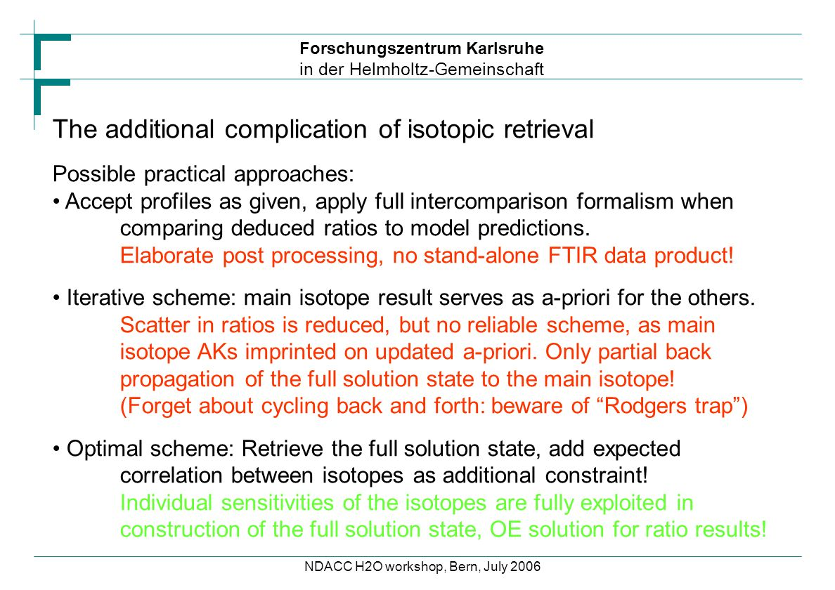Forschungszentrum Karlsruhe in der Helmholtz-Gemeinschaft NDACC H2O workshop, Bern, July 2006 The additional complication of isotopic retrieval Possible practical approaches: Accept profiles as given, apply full intercomparison formalism when comparing deduced ratios to model predictions.
