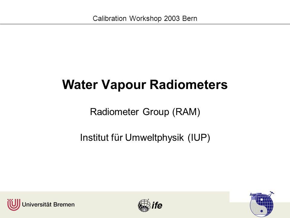 Calibration Workshop 2003 Bern Water Vapour Radiometers Radiometer Group (RAM) Institut für Umweltphysik (IUP)