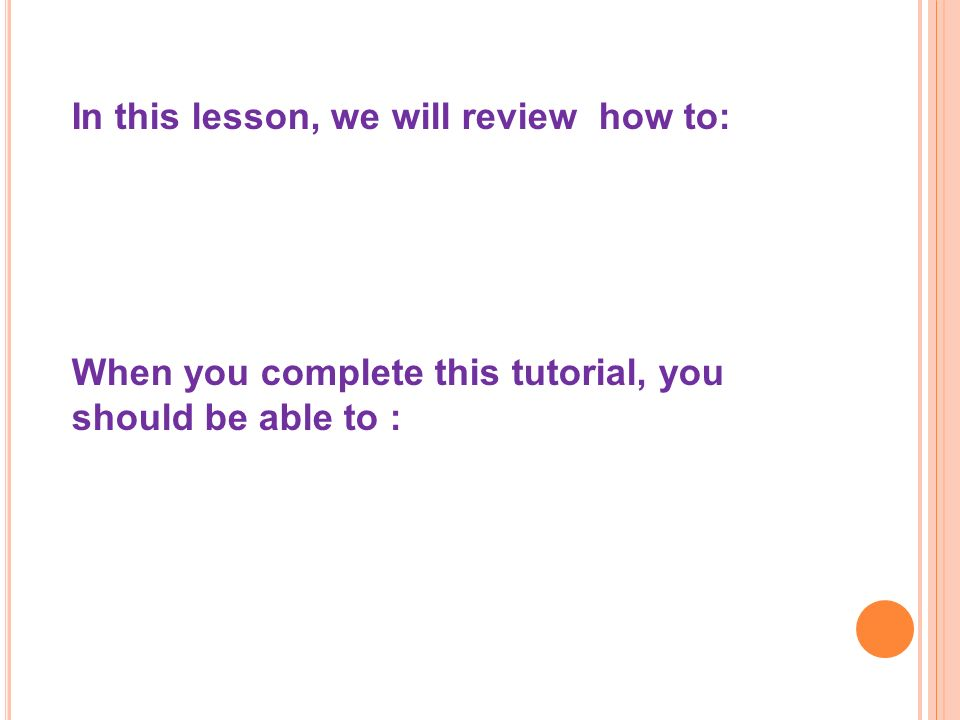 In this lesson, we will review how to: When you complete this tutorial, you should be able to :