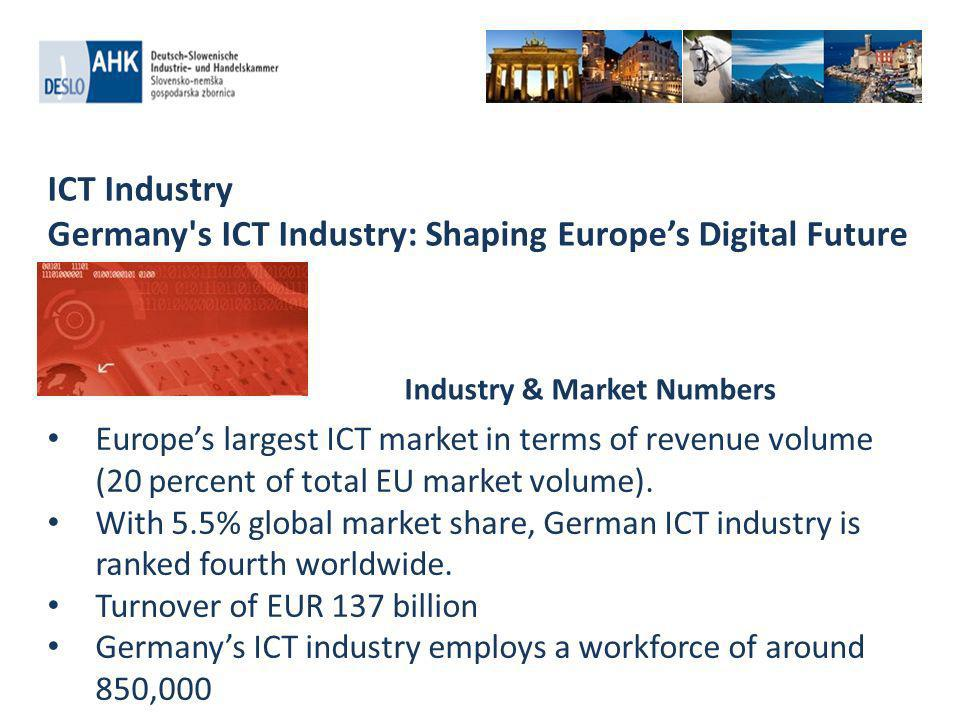 ICT Industry Germany s ICT Industry: Shaping Europes Digital Future Europes largest ICT market in terms of revenue volume (20 percent of total EU market volume).