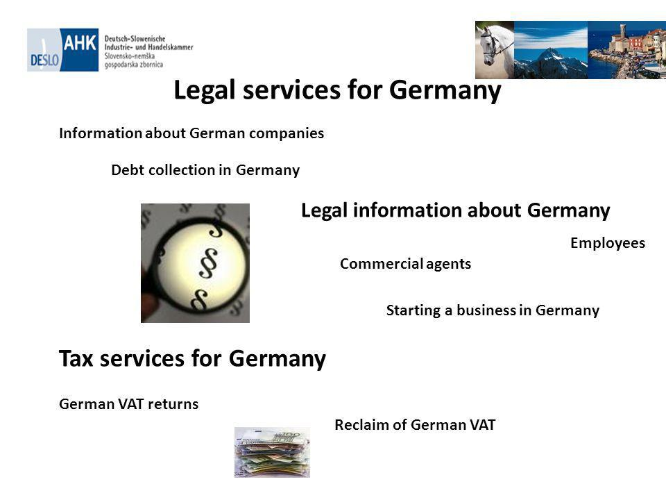 . Legal services for Germany Information about German companies Debt collection in Germany Legal information about Germany Commercial agents Employees Starting a business in Germany Tax services for Germany German VAT returns Reclaim of German VAT