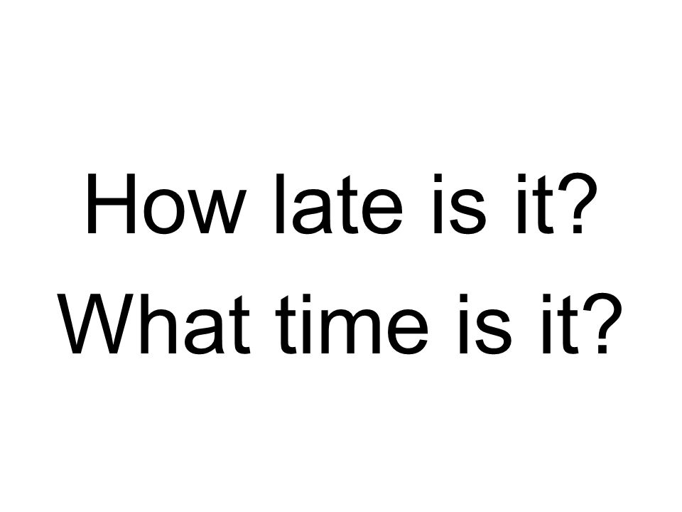 How late is it? What time is it?