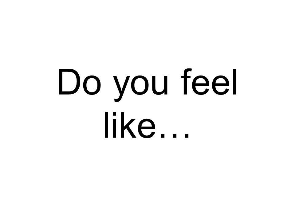Do you feel like…