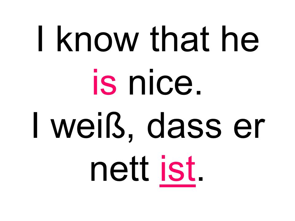I know that he is nice. I weiß, dass er nett ist.