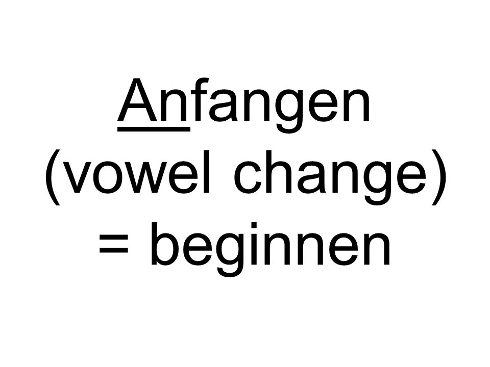 Anfangen (vowel change) = beginnen