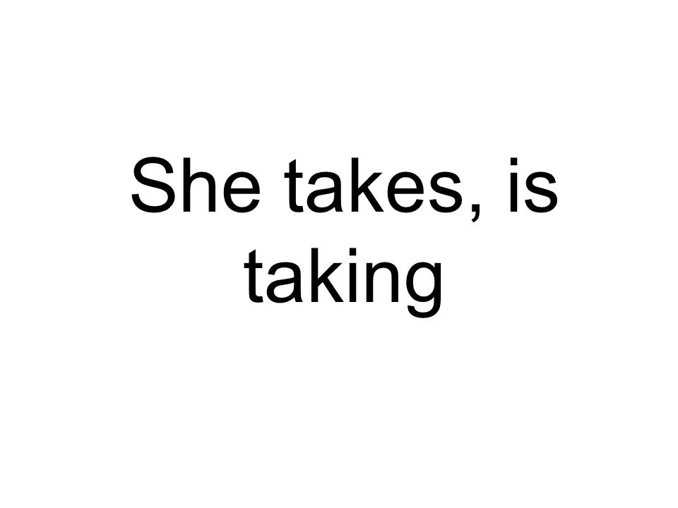 She takes, is taking