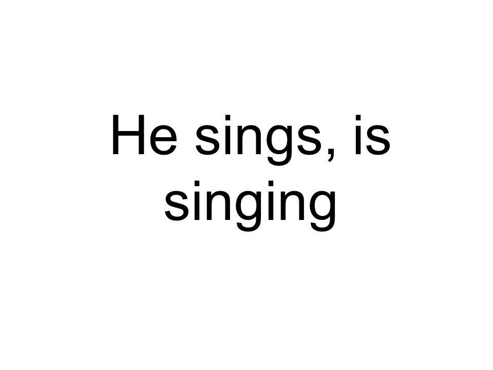 He sings, is singing