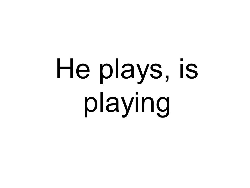 He plays, is playing