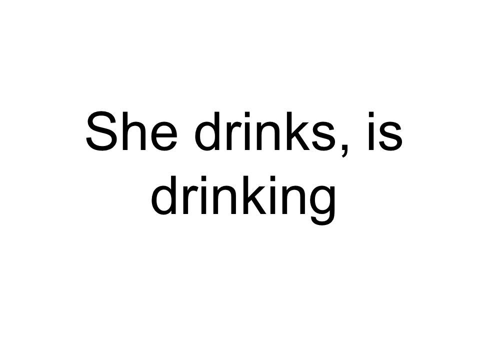 She drinks, is drinking
