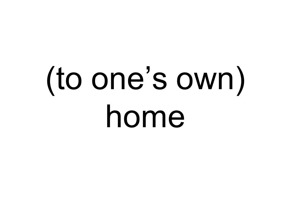 (to ones own) home