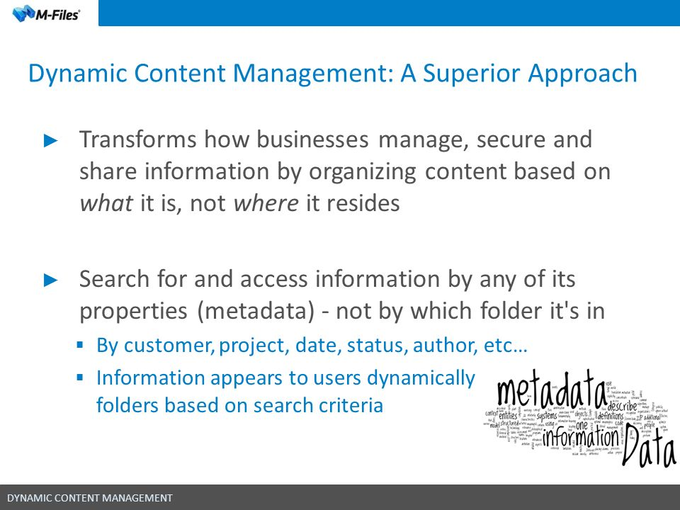 DYNAMIC CONTENT MANAGEMENT Dynamic Content Management: A Superior Approach Quick access to precise information Find the right information instantly while ensuring the same document version is available to all users without creating different copies Access information with any device Putting your business at the center of information = better decisions Create relationships to other documents, processes, team members and projects Content in context approach provides insight into all aspects of the business each document and object is related to