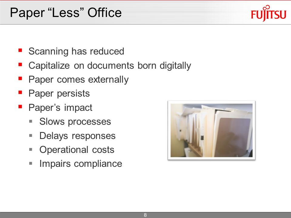 Scanning has reduced Capitalize on documents born digitally Paper comes externally Paper persists Papers impact Slows processes Delays responses Operational costs Impairs compliance Paper Less Office 8