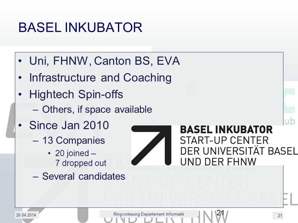 21 BASEL INKUBATOR Uni, FHNW, Canton BS, EVA Infrastructure and Coaching Hightech Spin-offs –Others, if space available Since Jan 2010 –13 Companies 20 joined – 7 dropped out –Several candidates 26.04.2014 Ringvorlesung Departement Informatik 21