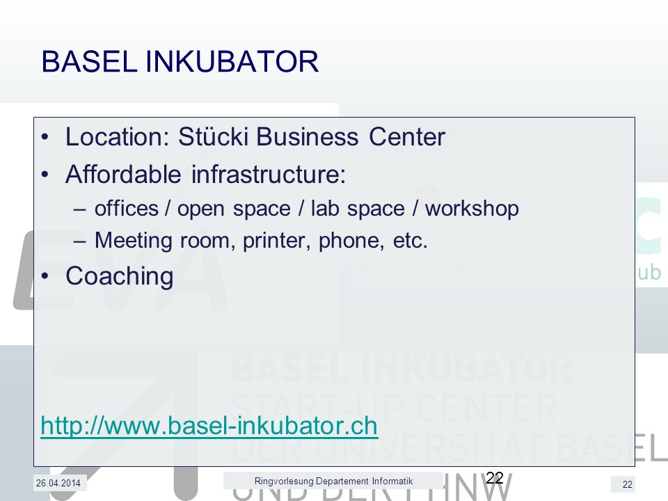 22 BASEL INKUBATOR Location: Stücki Business Center Affordable infrastructure: –offices / open space / lab space / workshop –Meeting room, printer, phone, etc.