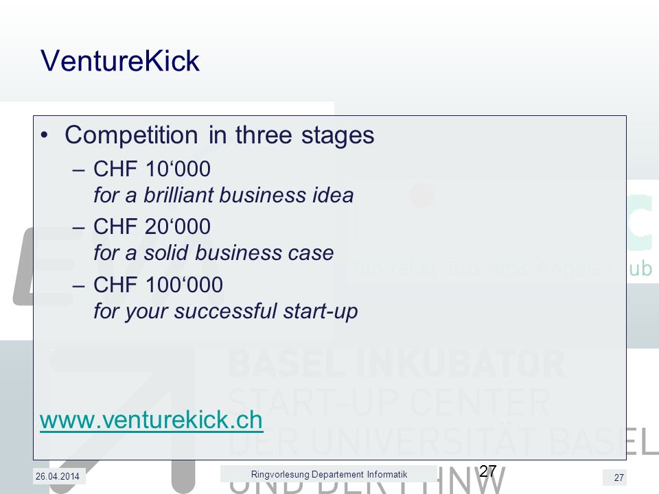 27 VentureKick Competition in three stages –CHF 10000 for a brilliant business idea –CHF 20000 for a solid business case –CHF 100000 for your successful start-up www.venturekick.ch 26.04.2014 Ringvorlesung Departement Informatik 27
