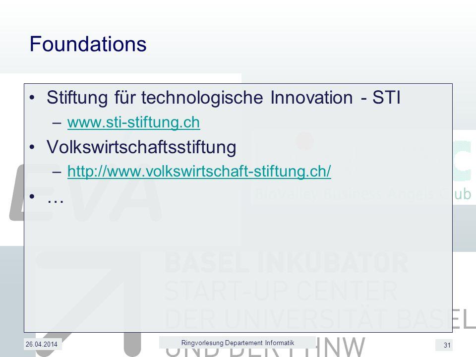 31 Foundations Stiftung für technologische Innovation - STI –www.sti-stiftung.chwww.sti-stiftung.ch Volkswirtschaftsstiftung –http://www.volkswirtschaft-stiftung.ch/http://www.volkswirtschaft-stiftung.ch/ … 26.04.2014 Ringvorlesung Departement Informatik