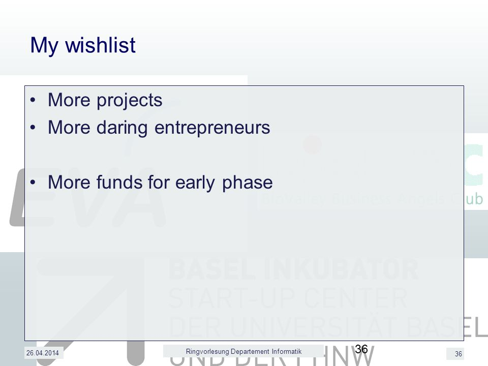 36 My wishlist More projects More daring entrepreneurs More funds for early phase 26.04.2014 Ringvorlesung Departement Informatik 36