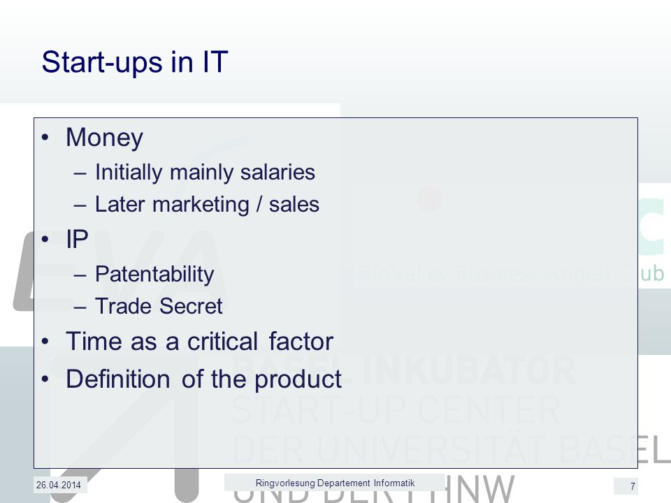 7 Start-ups in IT Money –Initially mainly salaries –Later marketing / sales IP –Patentability –Trade Secret Time as a critical factor Definition of the product 26.04.2014 Ringvorlesung Departement Informatik