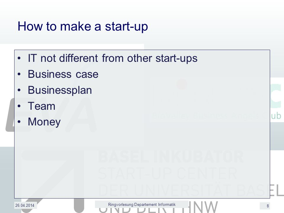 8 How to make a start-up IT not different from other start-ups Business case Businessplan Team Money 26.04.2014 Ringvorlesung Departement Informatik