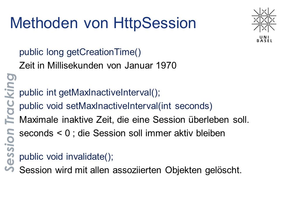 Methoden von HttpSession Session Tracking public long getCreationTime() Zeit in Millisekunden von Januar 1970 public int getMaxInactiveInterval(); pub