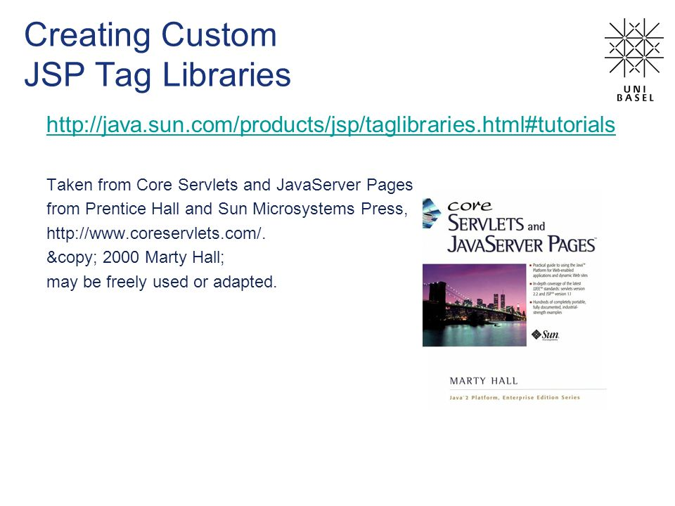 Creating Custom JSP Tag Libraries http://java.sun.com/products/jsp/taglibraries.html#tutorials Taken from Core Servlets and JavaServer Pages from Prentice Hall and Sun Microsystems Press, http://www.coreservlets.com/.